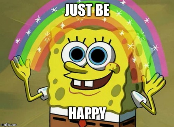 Imagination Spongebob Meme |  JUST BE; HAPPY | image tagged in memes,imagination spongebob | made w/ Imgflip meme maker