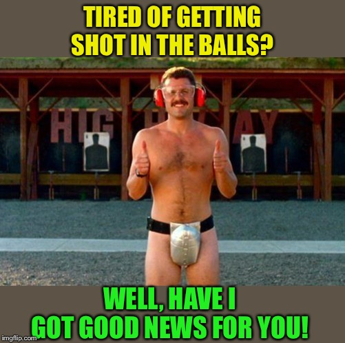 WELL, HAVE I GOT GOOD NEWS FOR YOU! TIRED OF GETTING SHOT IN THE BALLS? | made w/ Imgflip meme maker