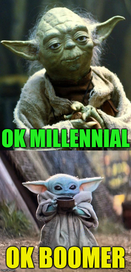 My Star Wars Generation Is Better! |  OK MILLENNIAL; OK BOOMER | image tagged in memes,star wars yoda,baby yoda tea,star wars,you can't handle the truth,one does not simply | made w/ Imgflip meme maker