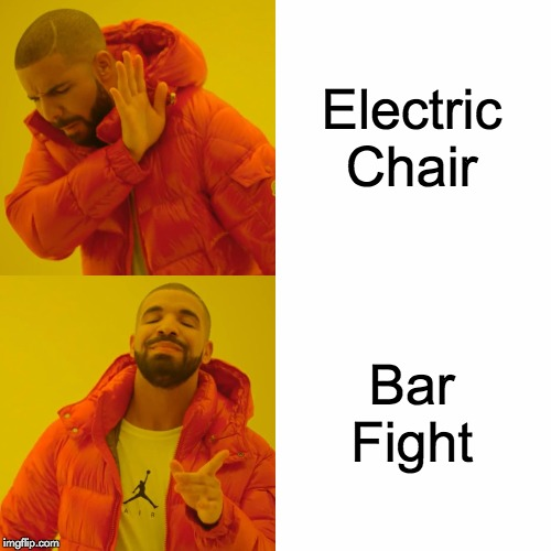 Drake Hotline Bling Meme | Electric Chair Bar Fight | image tagged in memes,drake hotline bling | made w/ Imgflip meme maker