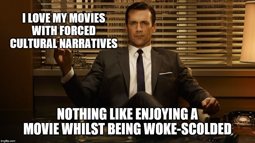 MadMen | I LOVE MY MOVIES WITH FORCED CULTURAL NARRATIVES NOTHING LIKE ENJOYING A MOVIE WHILST BEING WOKE-SCOLDED | image tagged in madmen | made w/ Imgflip meme maker