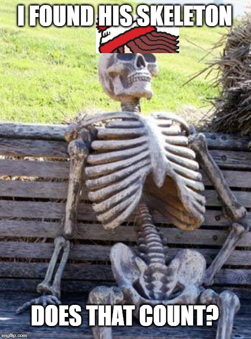 Waiting Skeleton Meme | I FOUND HIS SKELETON DOES THAT COUNT? | image tagged in memes,waiting skeleton | made w/ Imgflip meme maker
