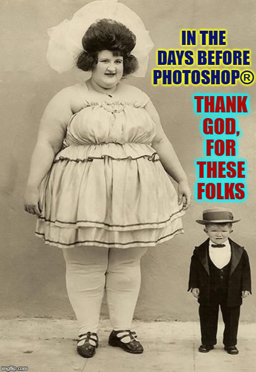 A Graphic Artist Shoutout... | IN THE DAYS BEFORE PHOTOSHOP® THANK GOD, FOR THESE FOLKS | image tagged in vince vance,dwarf,fat lady,circus,freak,show | made w/ Imgflip meme maker