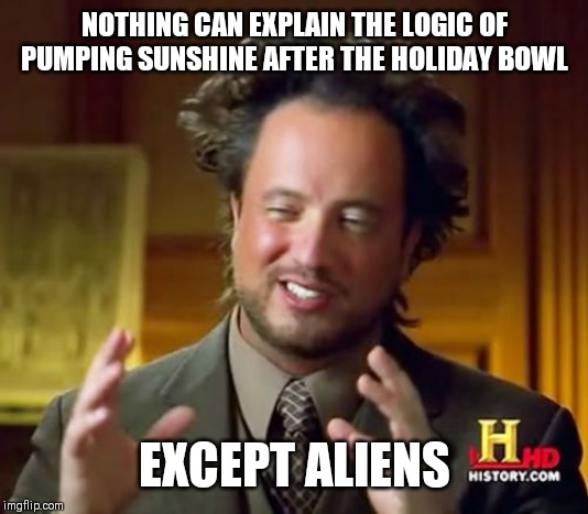 Ancient Aliens |  NOTHING CAN EXPLAIN THE LOGIC OF PUMPING SUNSHINE AFTER THE HOLIDAY BOWL; EXCEPT ALIENS | image tagged in memes,ancient aliens | made w/ Imgflip meme maker
