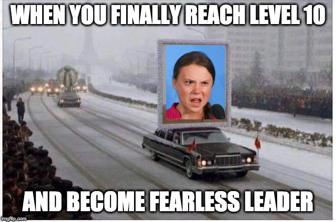 WHEN YOU FINALLY REACH LEVEL 10; AND BECOME FEARLESS LEADER | image tagged in greta,kim jong un,communism | made w/ Imgflip meme maker