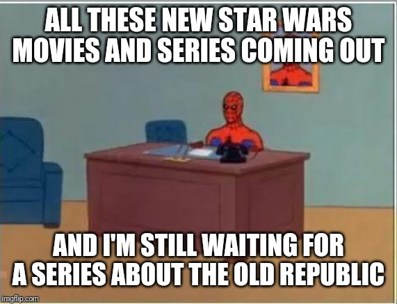 Spiderman Computer Desk | ALL THESE NEW STAR WARS MOVIES AND SERIES COMING OUT AND I'M STILL WAITING FOR A SERIES ABOUT THE OLD REPUBLIC | image tagged in memes,spiderman computer desk,spiderman | made w/ Imgflip meme maker