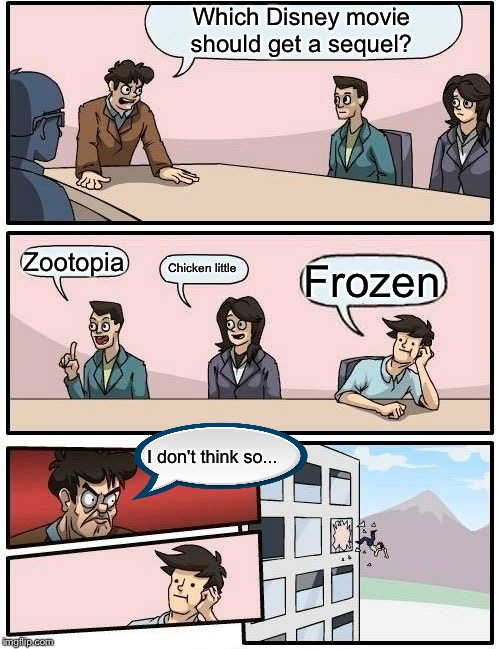 Boardroom Meeting Suggestion Meme | Which Disney movie should get a sequel? Zootopia Chicken little Frozen I don't think so... | image tagged in memes,boardroom meeting suggestion | made w/ Imgflip meme maker