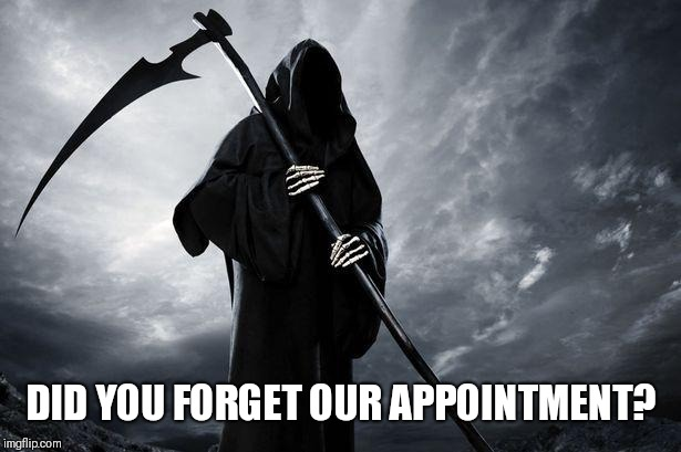 Death | DID YOU FORGET OUR APPOINTMENT? | image tagged in death | made w/ Imgflip meme maker
