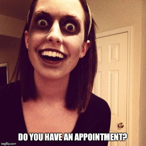 Zombie Overly Attached Girlfriend Meme | DO YOU HAVE AN APPOINTMENT? | image tagged in memes,zombie overly attached girlfriend | made w/ Imgflip meme maker