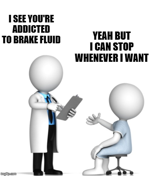 doctor patent | I SEE YOU'RE ADDICTED TO BRAKE FLUID YEAH BUT I CAN STOP WHENEVER I WANT | image tagged in doctor,office | made w/ Imgflip meme maker