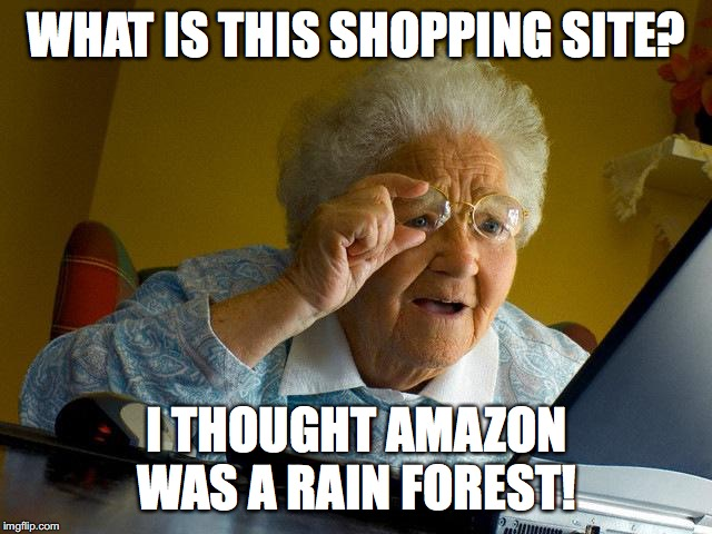 Grandma Finds Amazon |  WHAT IS THIS SHOPPING SITE? I THOUGHT AMAZON WAS A RAIN FOREST! | image tagged in memes,grandma finds the internet,amazon | made w/ Imgflip meme maker