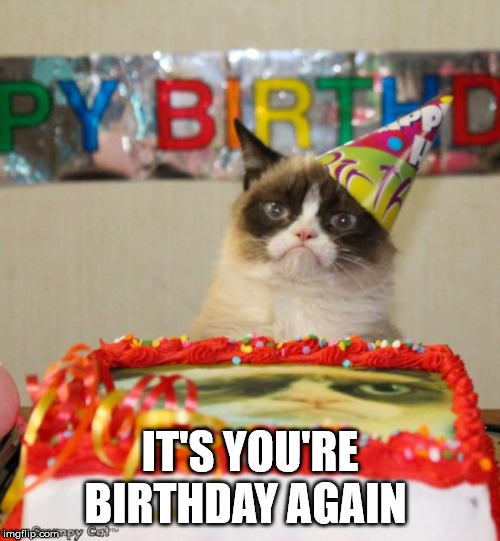 Grumpy Cat Birthday | IT'S YOU'RE BIRTHDAY AGAIN | image tagged in memes,grumpy cat birthday,grumpy cat,birthday | made w/ Imgflip meme maker