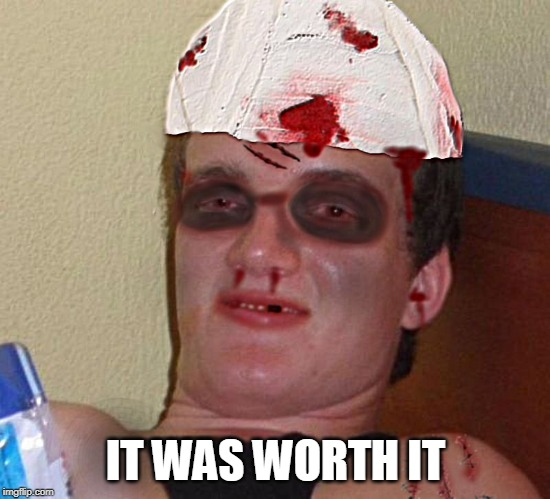 Beat Up 10 Guy | IT WAS WORTH IT | image tagged in beat up 10 guy | made w/ Imgflip meme maker