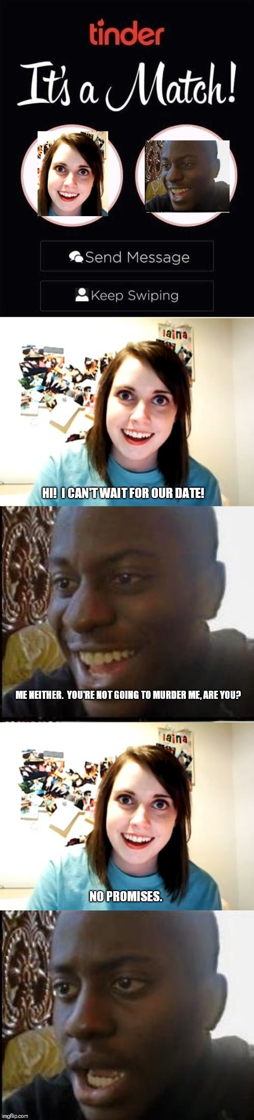 Dating in the cyber age. | ME NEITHER.  YOU'RE NOT GOING TO MURDER ME, ARE YOU? HI!  I CAN'T WAIT FOR OUR DATE! NO PROMISES. | image tagged in memes,overly attached girlfriend,disappointed black guy,tinder | made w/ Imgflip meme maker