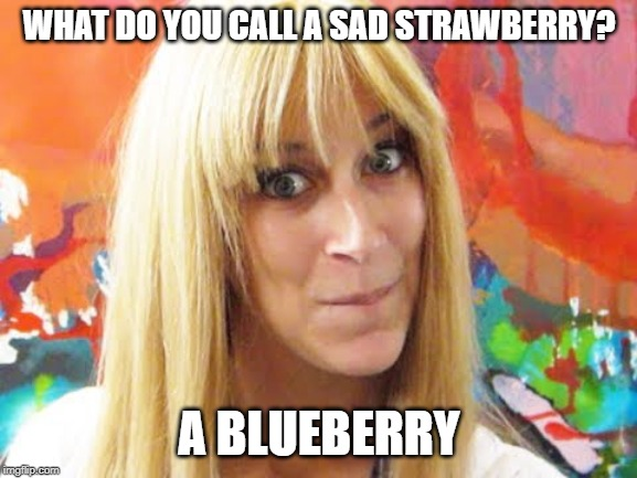 sad strawberry is a blue berry |  WHAT DO YOU CALL A SAD STRAWBERRY? A BLUEBERRY | image tagged in ditzy blonde,strawberry,blueberry | made w/ Imgflip meme maker