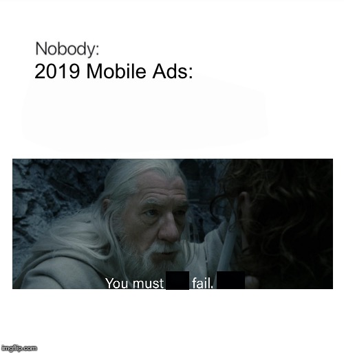 In a Nutshell: Episode 19 | Mobile Ads in 2019 |  2019 Mobile Ads: | image tagged in nobody,mobile,ads,cancer,so true,in a nutshell | made w/ Imgflip meme maker