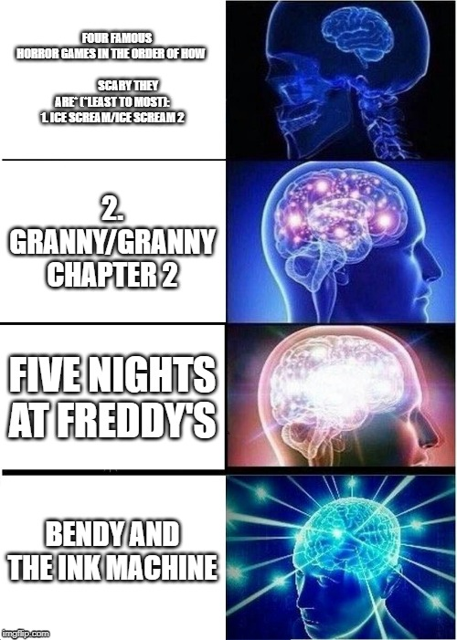 Expanding Brain Meme |  FOUR FAMOUS HORROR GAMES IN THE ORDER OF HOW                              SCARY THEY ARE* (*LEAST TO MOST): 1. ICE SCREAM/ICE SCREAM 2; 2. GRANNY/GRANNY CHAPTER 2; FIVE NIGHTS AT FREDDY'S; BENDY AND THE INK MACHINE | image tagged in memes,expanding brain | made w/ Imgflip meme maker