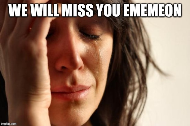 First World Problems |  WE WILL MISS YOU EMEMEON | image tagged in memes,first world problems | made w/ Imgflip meme maker