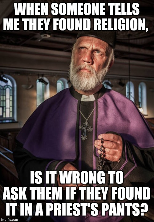 WHEN SOMEONE TELLS ME THEY FOUND RELIGION, IS IT WRONG TO ASK THEM IF THEY FOUND IT IN A PRIEST'S PANTS? | image tagged in anti-religion | made w/ Imgflip meme maker