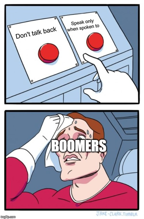 Two Buttons Meme | Don't talk back Speak only when spoken to BOOMERS | image tagged in memes,two buttons | made w/ Imgflip meme maker