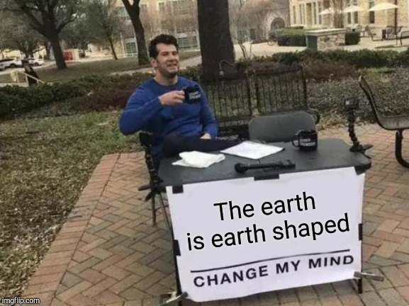 Change My Mind Meme | The earth is earth shaped | image tagged in memes,change my mind | made w/ Imgflip meme maker