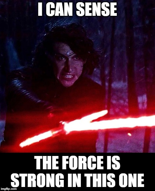 Kylo Ren That Lightsaber | I CAN SENSE THE FORCE IS STRONG IN THIS ONE | image tagged in kylo ren that lightsaber | made w/ Imgflip meme maker