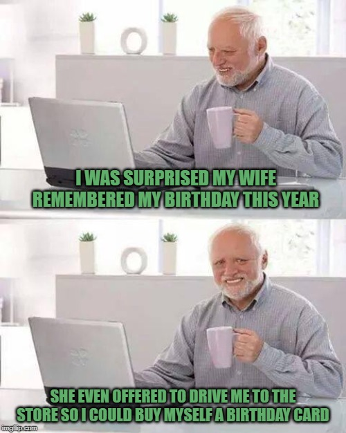 Hide the Pain Harold |  I WAS SURPRISED MY WIFE REMEMBERED MY BIRTHDAY THIS YEAR; SHE EVEN OFFERED TO DRIVE ME TO THE STORE SO I COULD BUY MYSELF A BIRTHDAY CARD | image tagged in memes,hide the pain harold,funny memes,birthday,happy birthday,harold | made w/ Imgflip meme maker