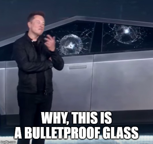 Tesla Cybertruck broken glass | WHY, THIS IS A BULLETPROOF GLASS | image tagged in tesla cybertruck broken glass | made w/ Imgflip meme maker