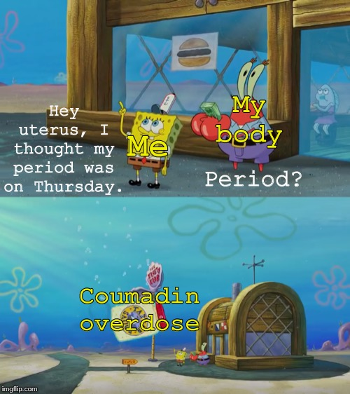 Coumadin is a blood thinner used to prevent blood clots, & may cause heavy bleeding & death if too much is taken. |  My body; Period? Hey uterus, I thought my period was on Thursday. Me; Coumadin overdose | image tagged in spongebob,memes,medicine,periods | made w/ Imgflip meme maker
