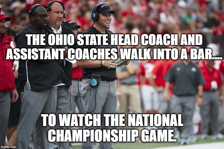 Ohio State Coaches Walk Into a Bar |  THE OHIO STATE HEAD COACH AND ASSISTANT COACHES WALK INTO A BAR.... TO WATCH THE NATIONAL CHAMPIONSHIP GAME. | image tagged in ohio state coaching staff,ohio state,college football,championship | made w/ Imgflip meme maker
