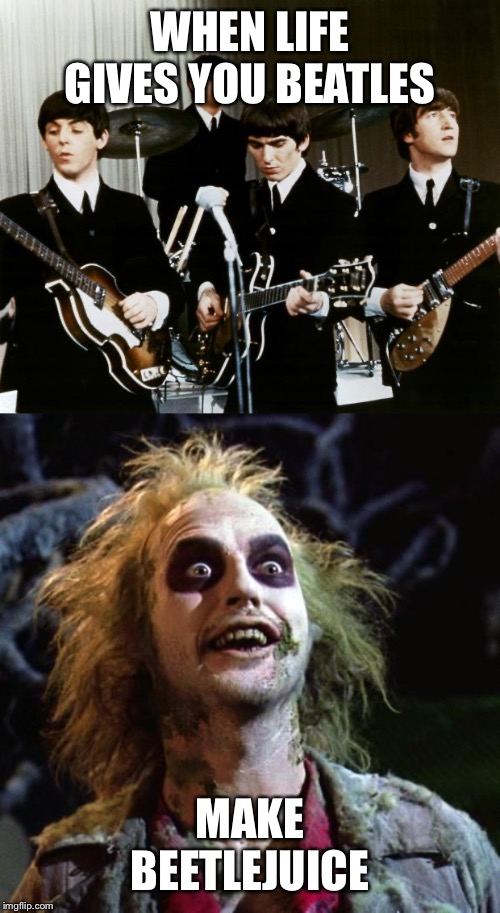 WHEN LIFE GIVES YOU BEATLES MAKE BEETLEJUICE | image tagged in beetlejuice,beatles,memes | made w/ Imgflip meme maker
