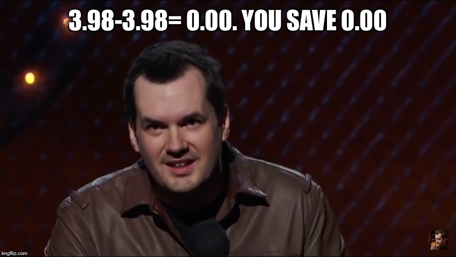 Jim Jefferies 1 | 3.98-3.98= 0.00. YOU SAVE 0.00 | image tagged in jim jefferies 1 | made w/ Imgflip meme maker