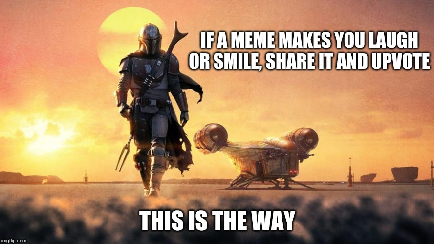 This is the way |  IF A MEME MAKES YOU LAUGH OR SMILE, SHARE IT AND UPVOTE; THIS IS THE WAY | image tagged in mandalorian,this is the way,yes i watch the show,smile more,upvote more,comment more | made w/ Imgflip meme maker