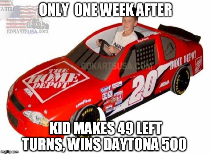 ONLY  ONE WEEK AFTER KID MAKES 49 LEFT TURNS, WINS DAYTONA 500 | made w/ Imgflip meme maker