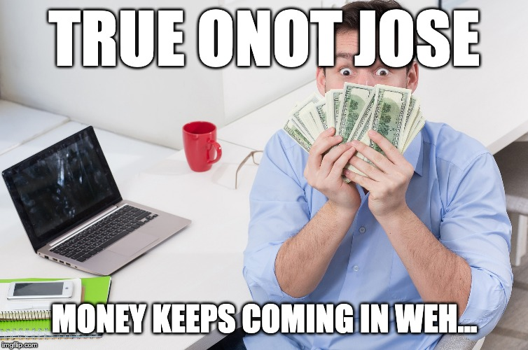 Does internet money making gets you rich? |  TRUE ONOT JOSE; MONEY KEEPS COMING IN WEH... | image tagged in internetmarketing,internet,businessonline | made w/ Imgflip meme maker