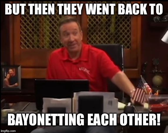 tim allen last man | BUT THEN THEY WENT BACK TO BAYONETTING EACH OTHER! | image tagged in tim allen last man | made w/ Imgflip meme maker
