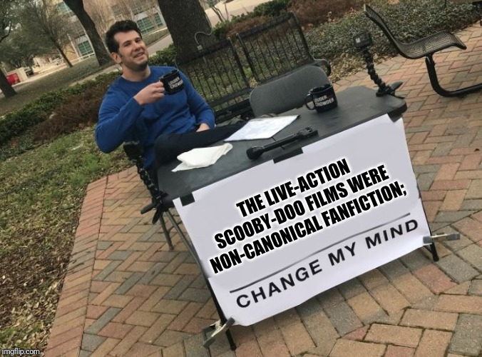 Change my mind Crowder | THE LIVE-ACTION SCOOBY-DOO FILMS WERE NON-CANONICAL FANFICTION; | image tagged in change my mind crowder | made w/ Imgflip meme maker