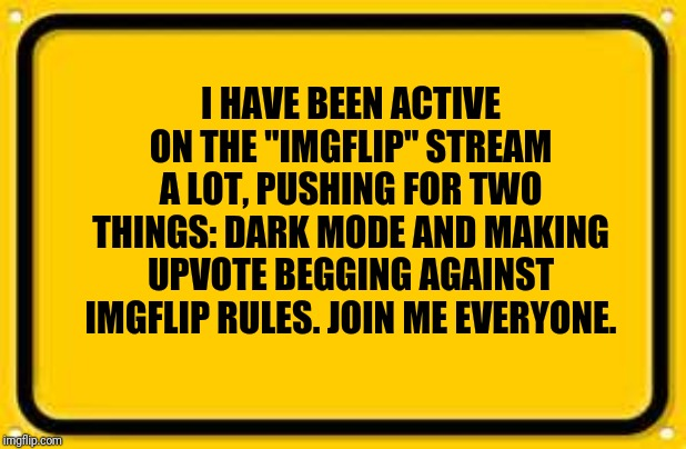 "Blank Yellow Sign | I HAVE BEEN ACTIVE ON THE ""IMGFLIP"" STREAM A LOT, PUSHING FOR TWO THINGS: DARK MODE AND MAKING UPVOTE BEGGING AGAINST IMGFLIP RULES. JOIN ME 