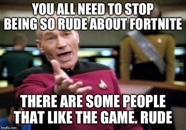 Picard Wtf | YOU ALL NEED TO STOP BEING SO RUDE ABOUT FORTNITE THERE ARE SOME PEOPLE THAT LIKE THE GAME. RUDE | image tagged in memes,picard wtf | made w/ Imgflip meme maker