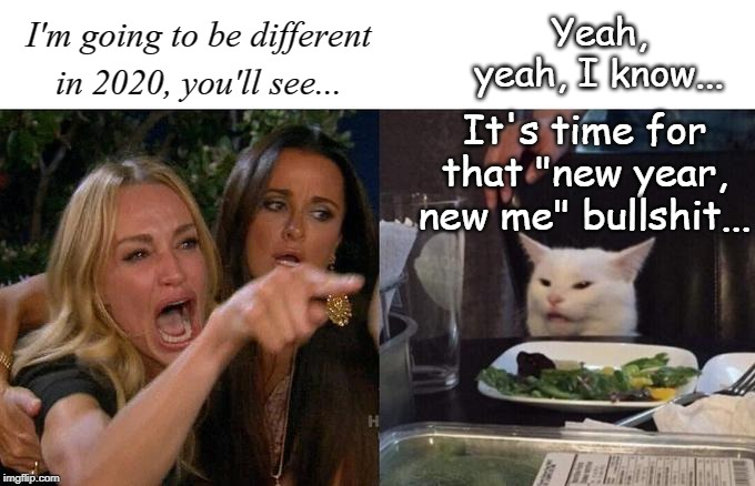 "Different... |  Yeah, yeah, I know... I'm going to be different in 2020, you'll see... It's time for that ""new year, new me"" bullshit... 
