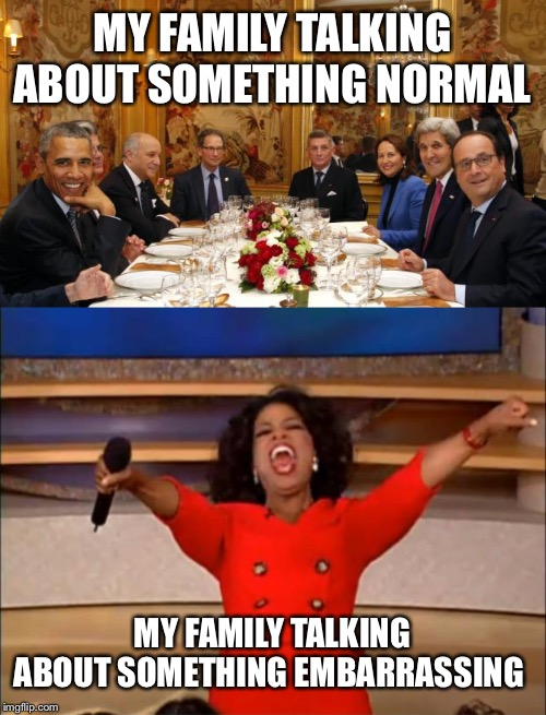 MY FAMILY TALKING ABOUT SOMETHING NORMAL; MY FAMILY TALKING ABOUT SOMETHING EMBARRASSING | image tagged in memes,oprah you get a,climate dinner | made w/ Imgflip meme maker