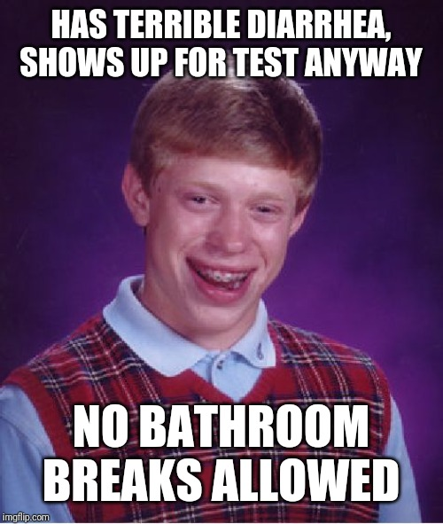 Bad Luck Brian |  HAS TERRIBLE DIARRHEA, SHOWS UP FOR TEST ANYWAY; NO BATHROOM BREAKS ALLOWED | image tagged in memes,bad luck brian | made w/ Imgflip meme maker