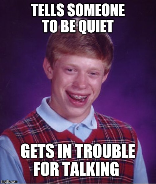 Bad Luck Brian |  TELLS SOMEONE TO BE QUIET; GETS IN TROUBLE FOR TALKING | image tagged in memes,bad luck brian | made w/ Imgflip meme maker