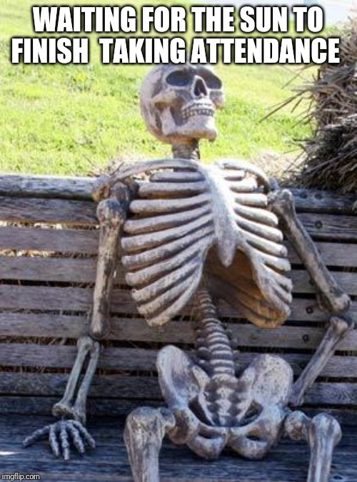Waiting Skeleton | WAITING FOR THE SUN TO FINISH  TAKING ATTENDANCE | image tagged in memes,waiting skeleton | made w/ Imgflip meme maker