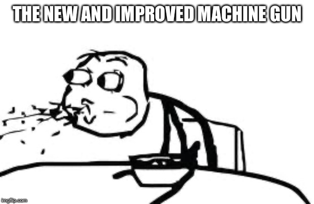 Cereal Guy Spitting | THE NEW AND IMPROVED MACHINE GUN | image tagged in memes,cereal guy spitting | made w/ Imgflip meme maker