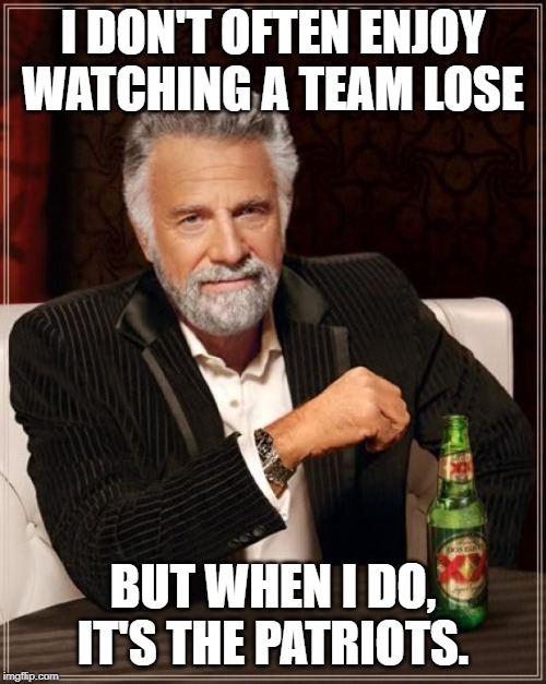 The Most Interesting Man In The World |  I DON'T OFTEN ENJOY WATCHING A TEAM LOSE; BUT WHEN I DO, IT'S THE PATRIOTS. | image tagged in memes,the most interesting man in the world | made w/ Imgflip meme maker