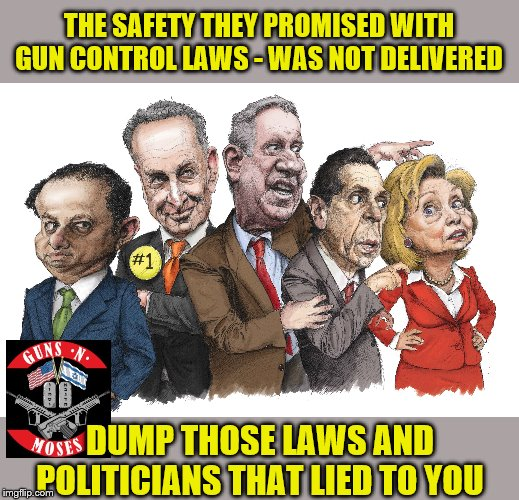 New York left citizen's defenseless to criminals |  THE SAFETY THEY PROMISED WITH GUN CONTROL LAWS - WAS NOT DELIVERED; DUMP THOSE LAWS AND POLITICIANS THAT LIED TO YOU | image tagged in nyc,gun control,democrats,fools,guns n moses | made w/ Imgflip meme maker
