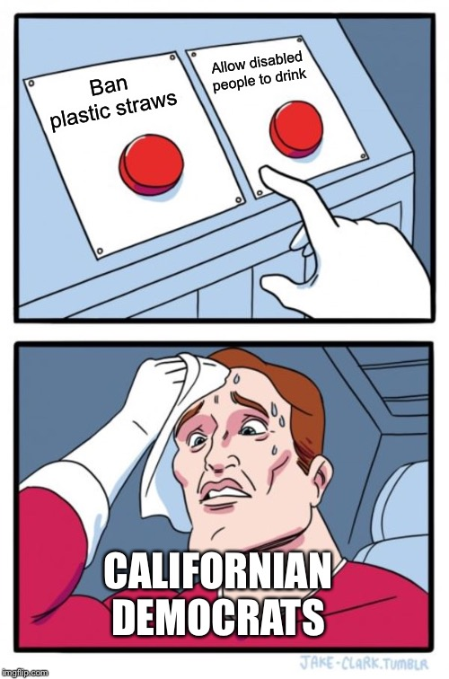 Two Buttons |  Allow disabled people to drink; Ban plastic straws; CALIFORNIAN DEMOCRATS | image tagged in memes,two buttons | made w/ Imgflip meme maker