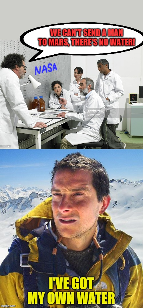 Astronaut Bear Grylls | WE CAN'T SEND A MAN TO MARS, THERE'S NO WATER! I'VE GOT MY OWN WATER | image tagged in memes,bear grylls,scientists,nasa,water | made w/ Imgflip meme maker