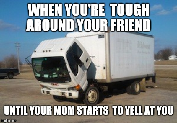 Okay Truck |  WHEN YOU'RE  TOUGH  AROUND YOUR FRIEND; UNTIL YOUR MOM STARTS  TO YELL AT YOU | image tagged in memes,okay truck | made w/ Imgflip meme maker